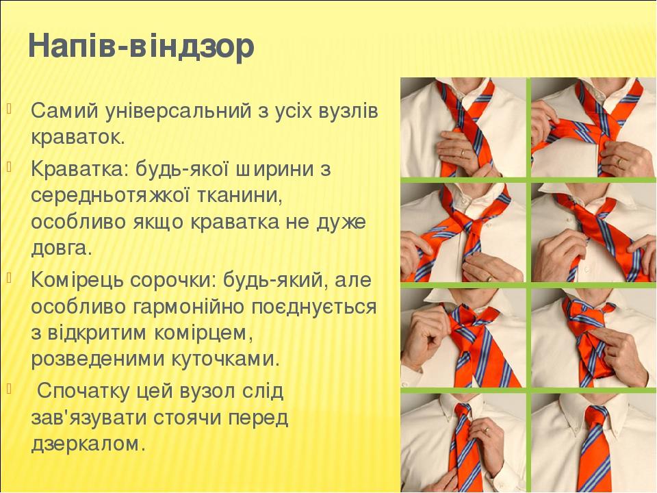 Напів-віндзор Самий універсальний з усіх вузлів краваток. Краватка: будь-якої ширини з середньотяжкої тканини, особливо якщо краватка не дуже довга...