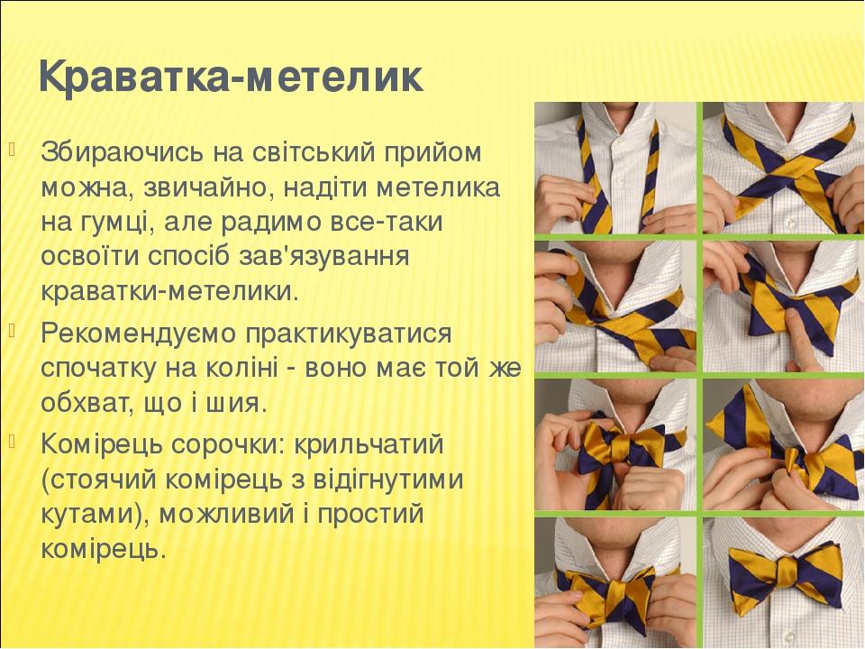 Краватка-метелик Збираючись на світський прийом можна, звичайно, надіти метелика на гумці, але радимо все-таки освоїти спосіб зав'язування краватки...