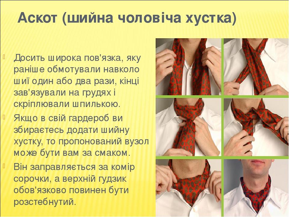 Аскот (шийна чоловіча хустка) Досить широка пов'язка, яку раніше обмотували навколо шиї один або два рази, кінці зав'язували на грудях і скріплювал...