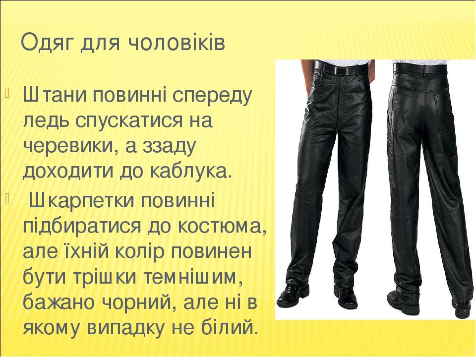 Одяг для чоловіків Штани повинні спереду ледь спускатися на черевики, а ззаду доходити до каблука. Шкарпетки повинні підбиратися до костюма, але їх...