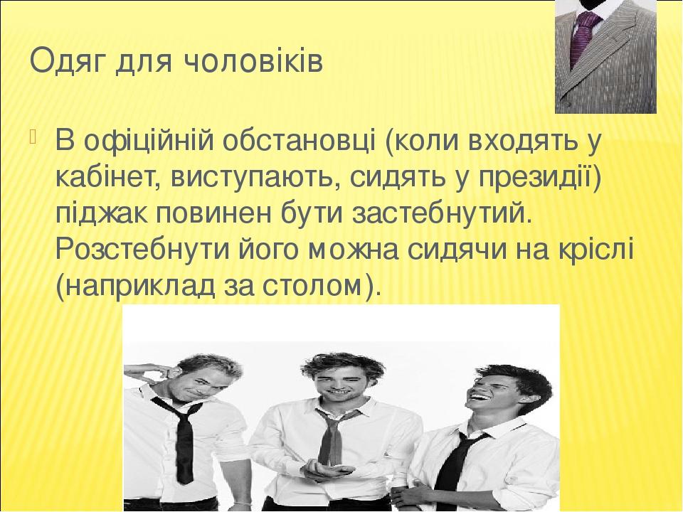 Одяг для чоловіків В офіційній обстановці (коли входять у кабінет, виступають, сидять у президії) піджак повинен бути застебнутий. Розстебнути його...