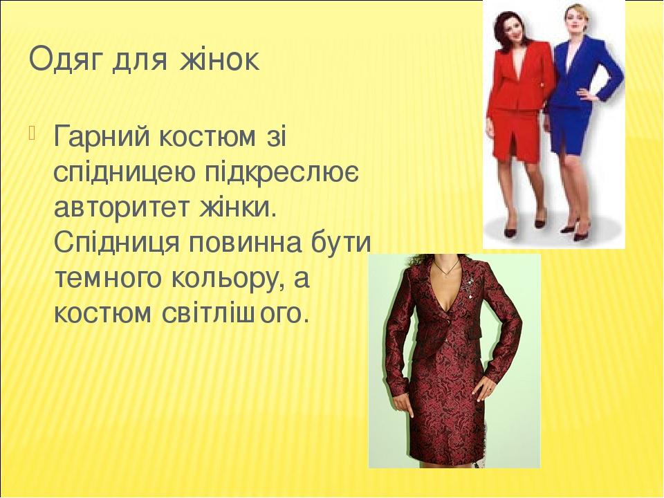 Одяг для жінок Гарний костюм зі спідницею підкреслює авторитет жінки. Спідниця повинна бути темного кольору, а костюм світлішого.