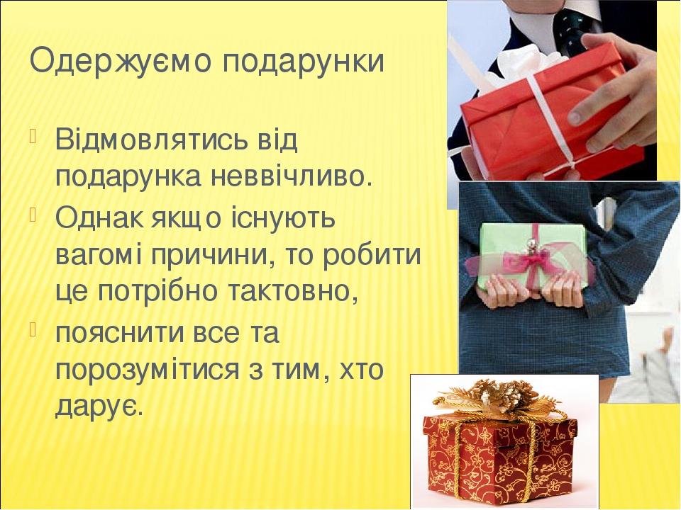 Одержуємо подарунки Відмовлятись від подарунка неввічливо. Однак якщо існують вагомі причини, то робити це потрібно тактовно, пояснити все та пороз...