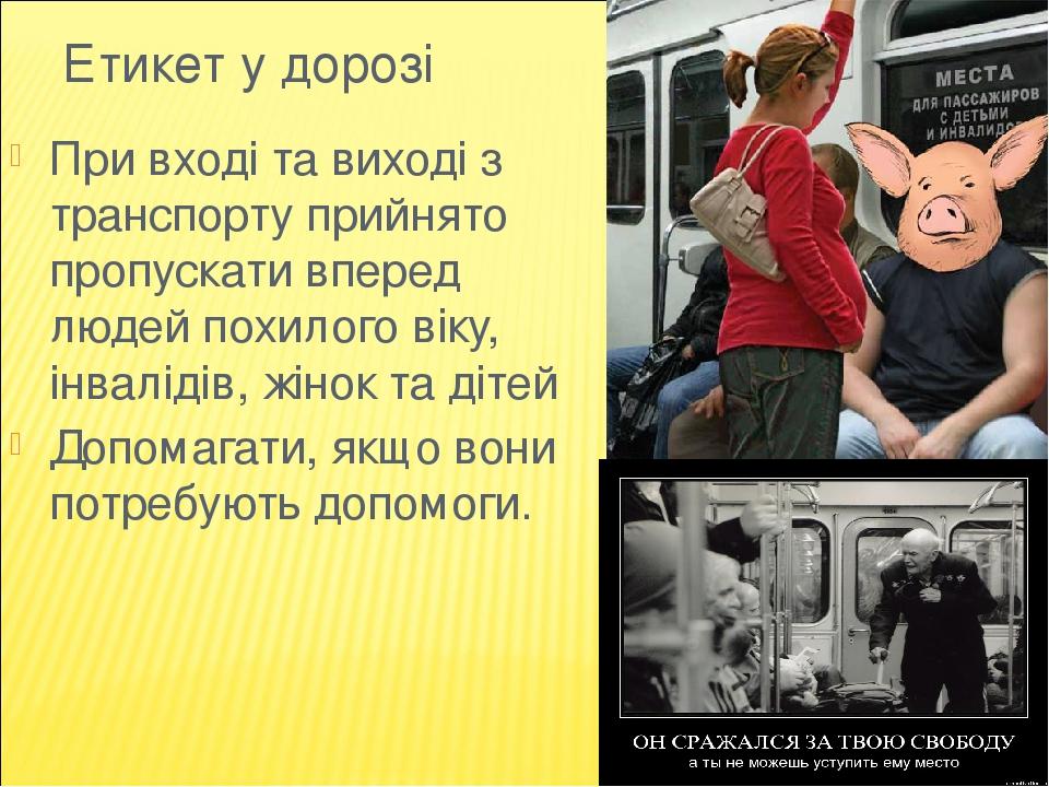 Етикет у дорозі При вході та виході з транспорту прийнято пропускати вперед людей похилого віку, інвалідів, жінок та дітей Допомагати, якщо вони по...