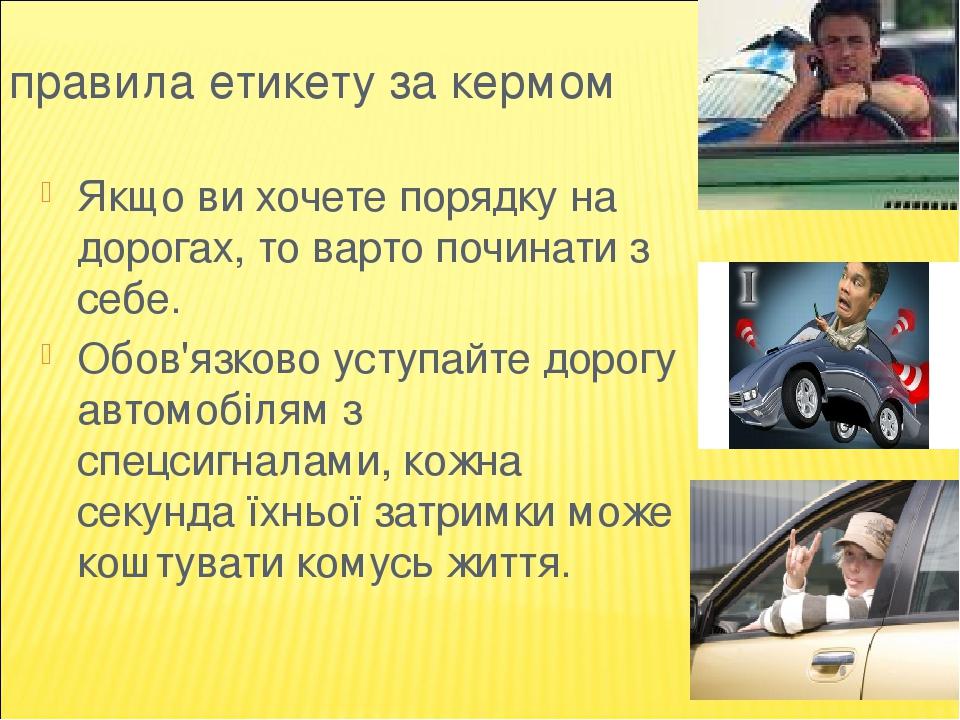 правила етикету за кермом Якщо ви хочете порядку на дорогах, то варто починати з себе. Обов'язково уступайте дорогу автомобілям з спецсигналами, ко...