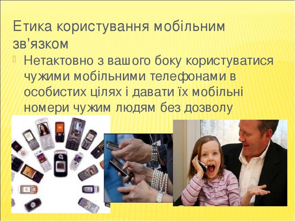 Етика користування мобільним зв'язком Нетактовно з вашого боку користуватися чужими мобільними телефонами в особистих цілях і давати їх мобільні но...