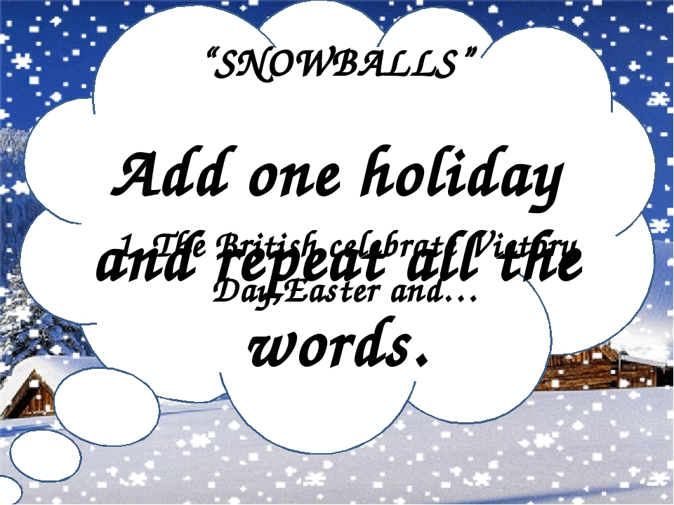 """""""SNOWBALLS"""" Add one holiday and repeat all the words. 1. The British celebrate Victory Day,Easter and…"""