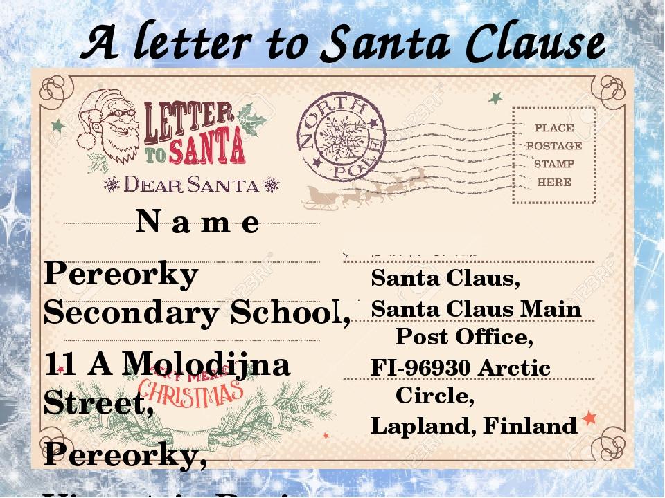 A letter to Santa Clause N a m e Pereorky Secondary School, 11 A Molodijna Street, Pereorky, Vinnytsia Region, 23213 Ukraine Santa Claus, Santa Cla...