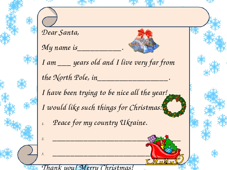 Dear Santa, My name is__________. I am ___ years old and I live very far from the North Pole, in________________. I have been trying to be nice all...
