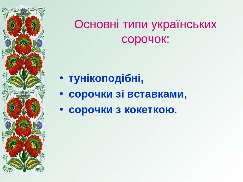 Основні типи українських сорочок: тунікоподібні, сорочки зі вставками, сорочки з кокеткою.