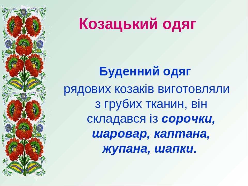Козацький одяг Буденний одяг рядових козаків виготовляли з грубих тканин, він складався із сорочки, шаровар, каптана, жупана, шапки.