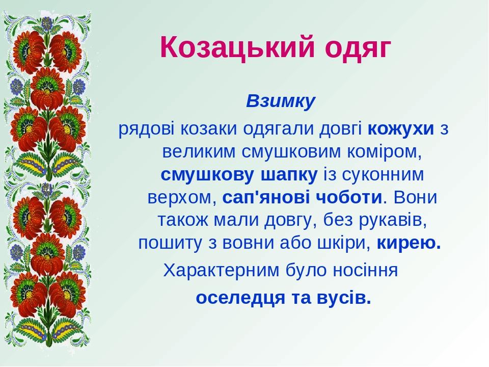 Козацький одяг Взимку рядові козаки одягали довгі кожухи з великим смушковим коміром, смушкову шапку із суконним верхом, сап'янові чоботи. Вони так...