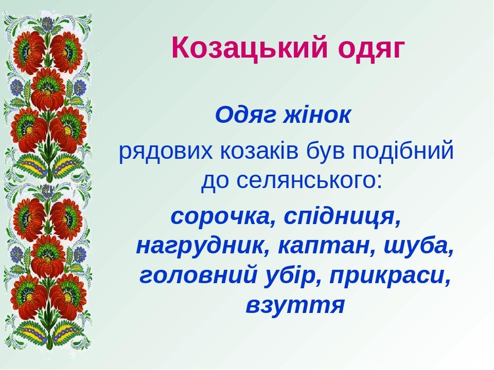 Козацький одяг Одяг жінок рядових козаків був подібний до селянського: сорочка, спідниця, нагрудник, каптан, шуба, головний убір, прикраси, взуття