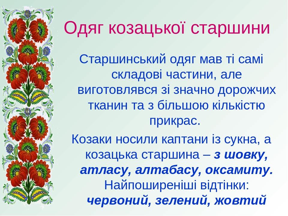 Одяг козацької старшини Старшинський одяг мав ті самі складові частини, але виготовлявся зі значно дорожчих тканин та з більшою кількістю прикрас. ...