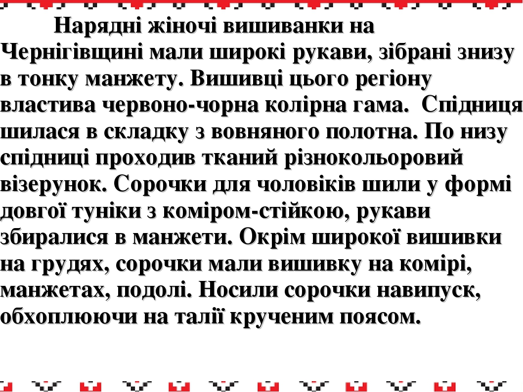 Нарядні жіночі вишиванки на Чернігівщині мали широкі рукави, зібрані знизу в тонку манжету. Вишивці цього регіону властива червоно-чорна колірна га...