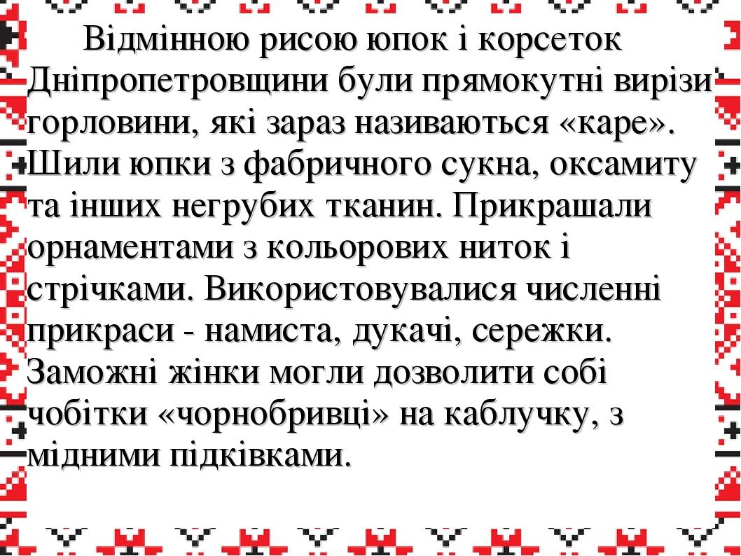 Відмінною рисою юпок і корсеток Дніпропетровщини були прямокутні вирізи горловини, які зараз називаються «каре». Шили юпки з фабричного сукна, окса...
