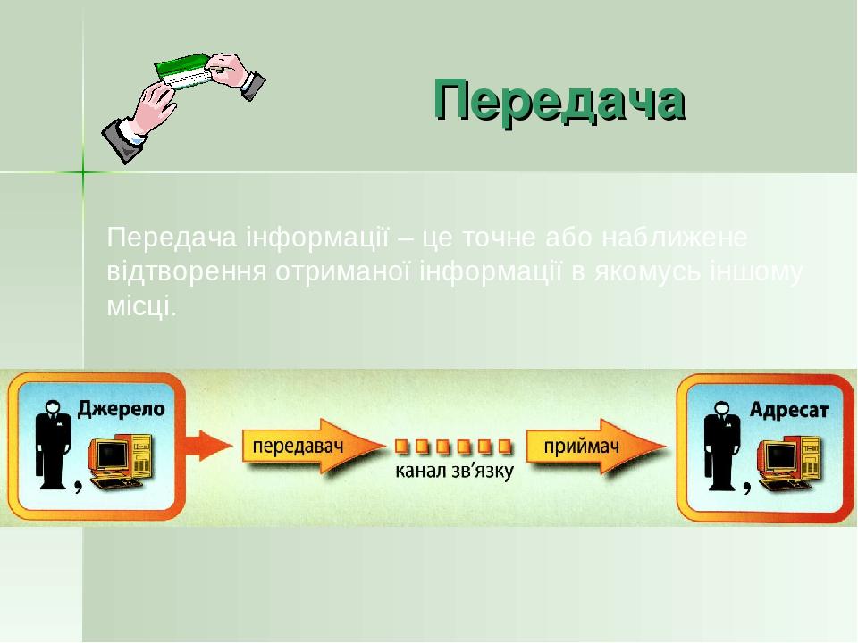 Передача Передача інформації – це точне або наближене відтворення отриманої інформації в якомусь іншому місці.