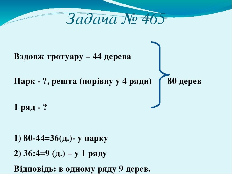 Задача № 465 Вздовж тротуару – 44 дерева Парк - ?, решта (порівну у 4 ряди) 80 дерев 1 ряд - ? 1) 80-44=36(д.)- у парку 2) 36:4=9 (д.) – у 1 ряду В...