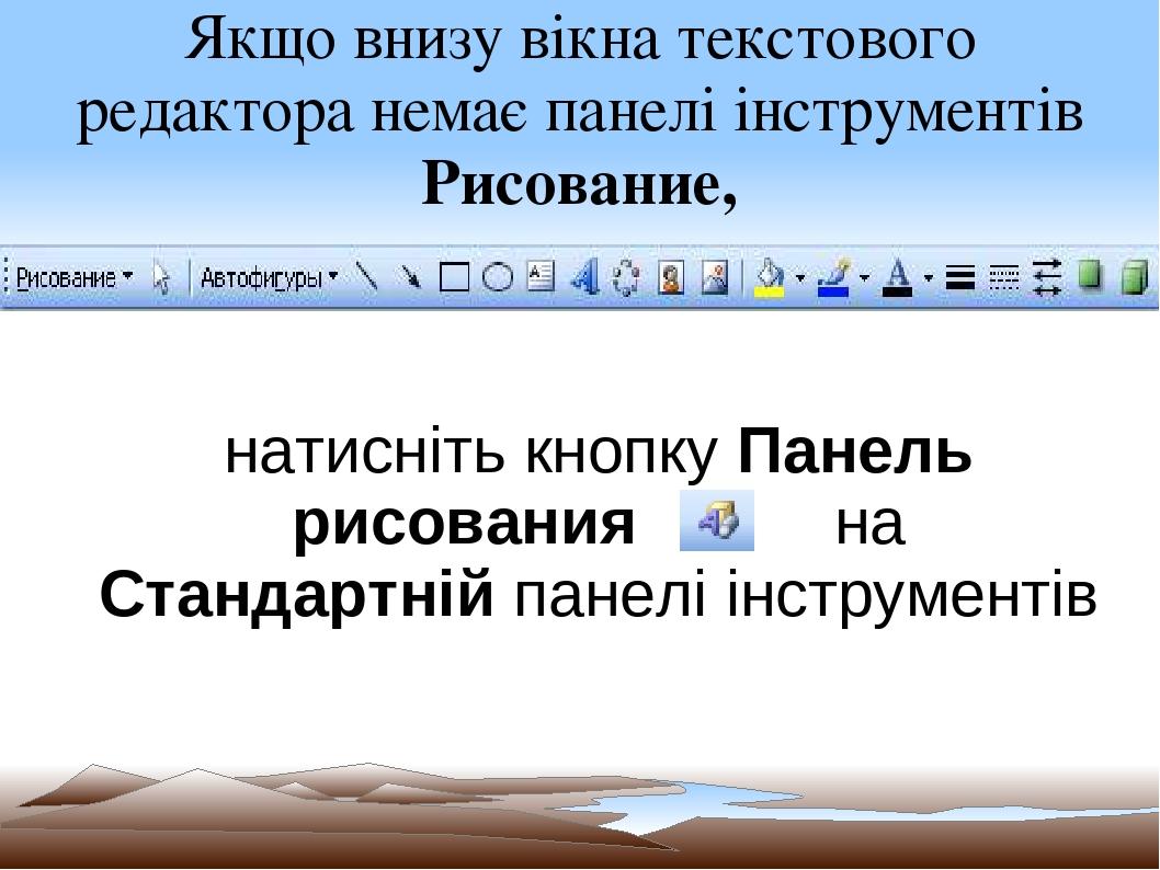 Якщо внизу вікна текстового редактора немає панелі інструментів Рисование, натисніть кнопку Панель рисования на Стандартній панелі інструментів