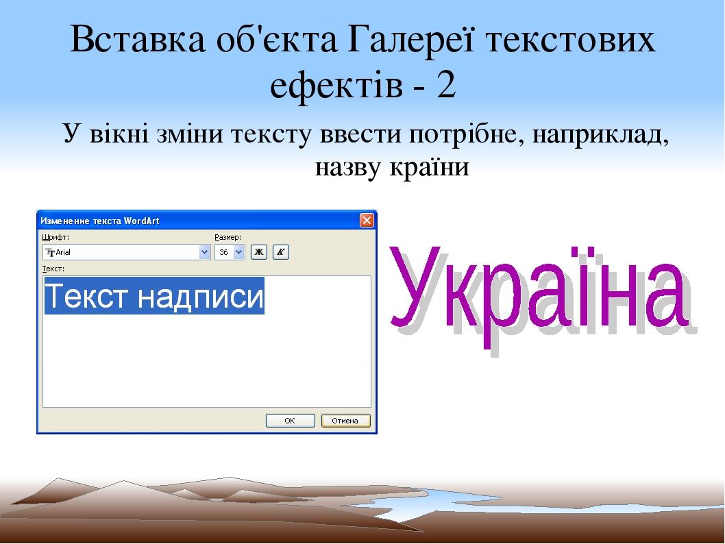 Вставка об'єкта Галереї текстових ефектів - 2 У вікні зміни тексту ввести потрібне, наприклад, назву країни