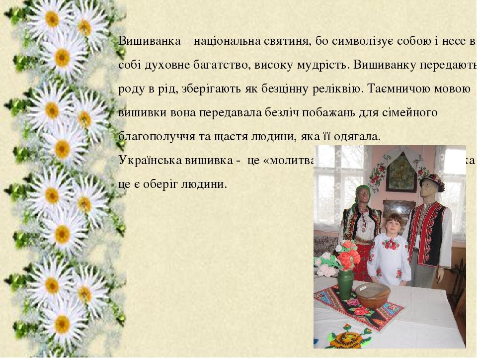 Вишиванка – національна святиня, бо символізує собою і несе в собі духовне багатство, високу мудрість. Вишиванку передають з роду в рід, зберігають...