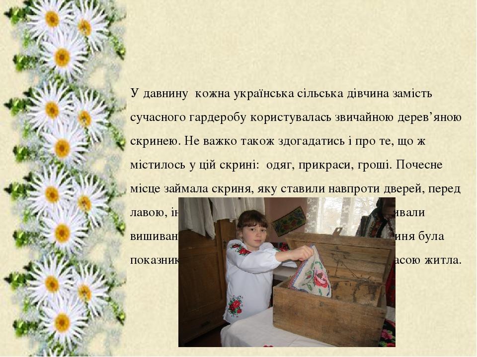У давнину кожна українська сільська дівчина замість сучасного гардеробу користувалась звичайною дерев'яною скринею. Не важко також здогадатись і пр...