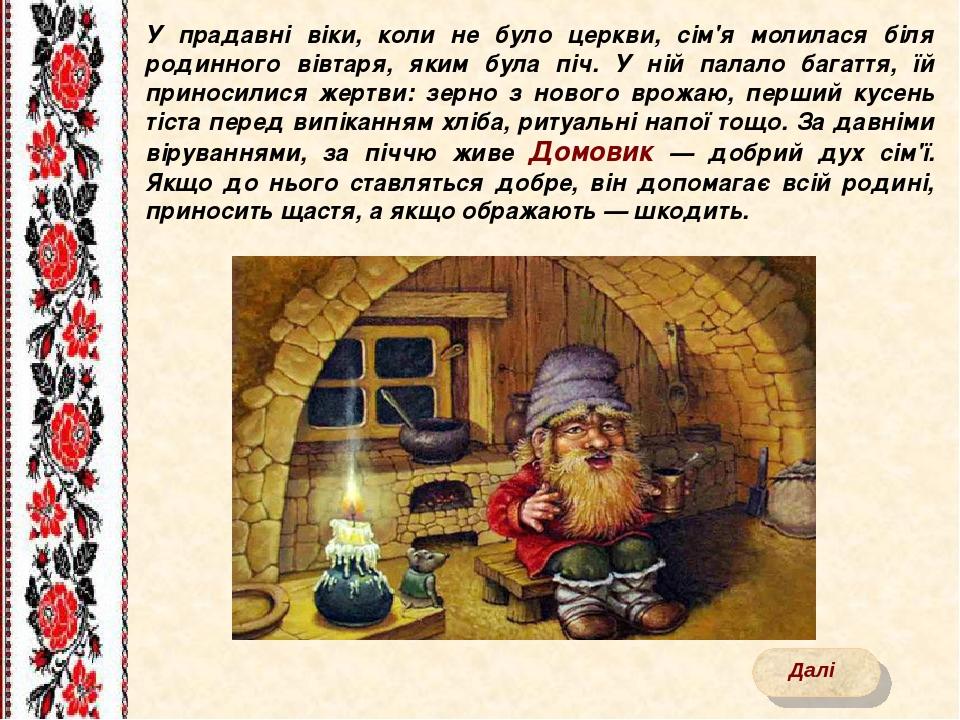 У прадавні віки, коли не було церкви, сім'я молилася біля родинного вівтаря, яким була піч. У ній палало багаття, їй приносилися жертви: зерно з но...