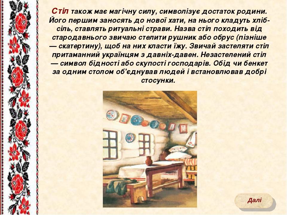 Стіл також має магічну силу, символізує достаток родини. Його першим заносять до нової хати, на нього кладуть хліб-сіль, ставлять ритуальні страви....