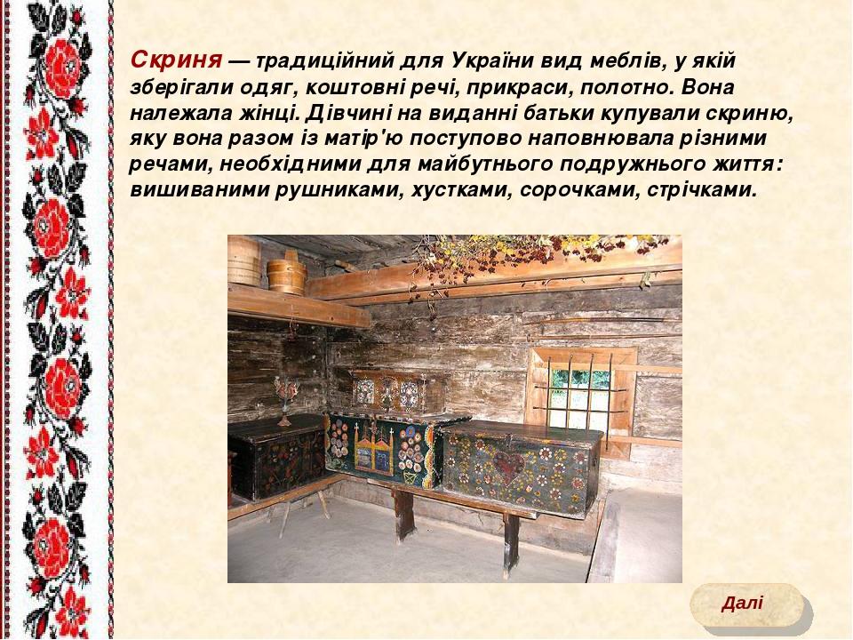Скриня — традиційний для України вид меблів, у якій зберігали одяг, коштовні речі, прикраси, полотно. Вона належала жінці. Дівчині на виданні батьк...
