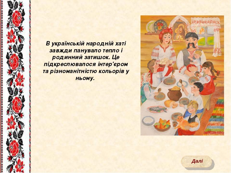 В українській народній хаті завжди панувало тепло і родинний затишок. Це підкреслювалося інтер'єром та різноманітністю кольорів у ньому. Далі