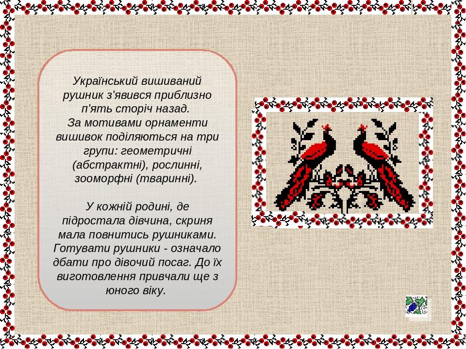 Український вишиваний рушник з'явився приблизно п'ять сторіч назад. За мотивами орнаменти вишивок поділяються на три групи: геометричні (абстрактні...