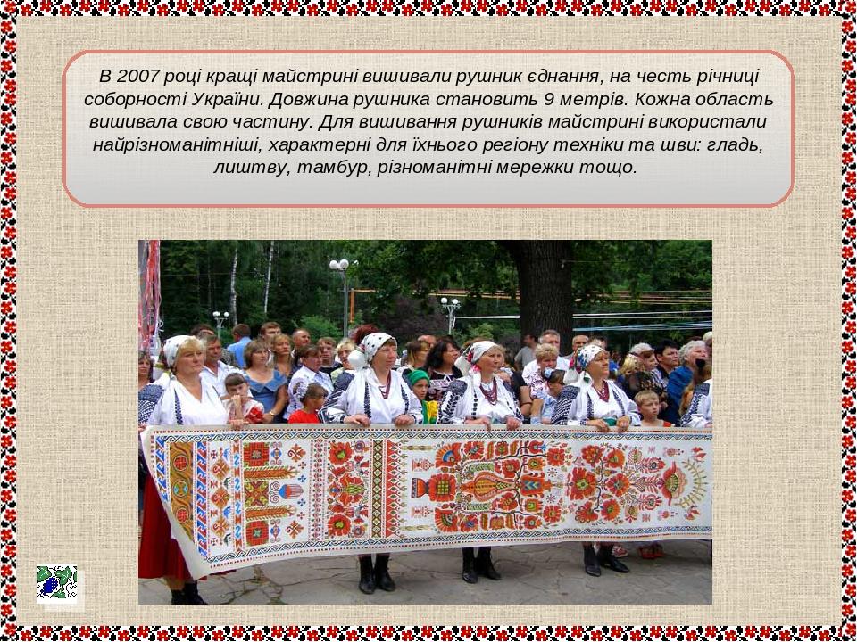 В 2007 році кращі майстрині вишивали рушник єднання, на честь річниці соборності України. Довжина рушника становить 9 метрів. Кожна область вишивал...