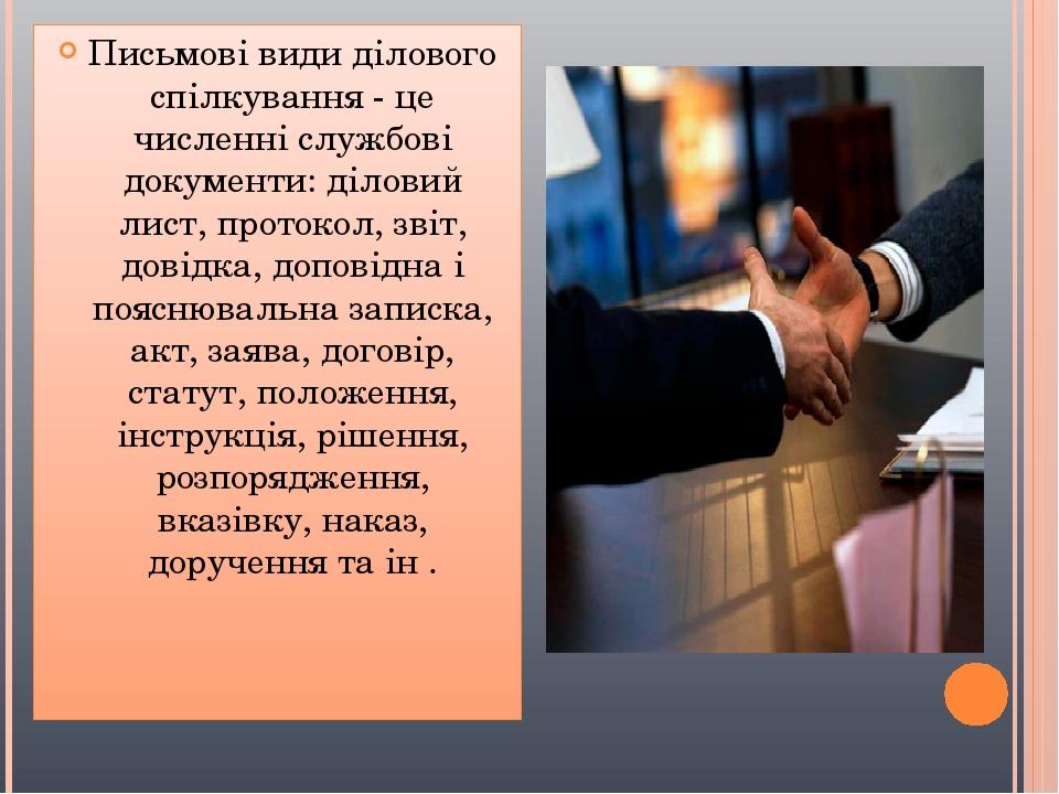 Письмові види ділового спілкування - це численні службові документи: діловий лист, протокол, звіт, довідка, доповідна і пояснювальна записка, акт, ...