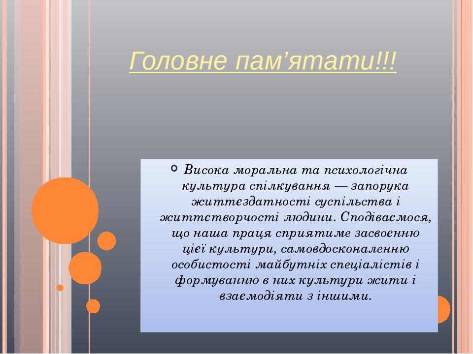 Головне пам'ятати!!! Висока моральна та психологічна культура спілкування — запорука життєздатності суспільства і життєтворчості людини. Сподіваємо...