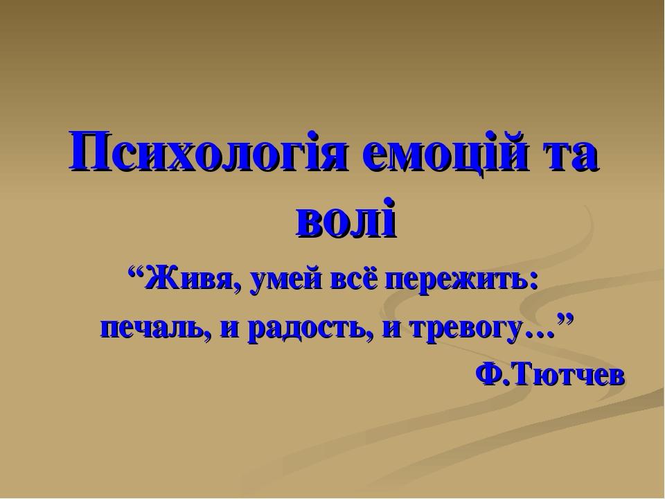 """Психологія емоцій та волі """"Живя, умей всё пережить: печаль, и радость, и тревогу…"""" Ф.Тютчев"""
