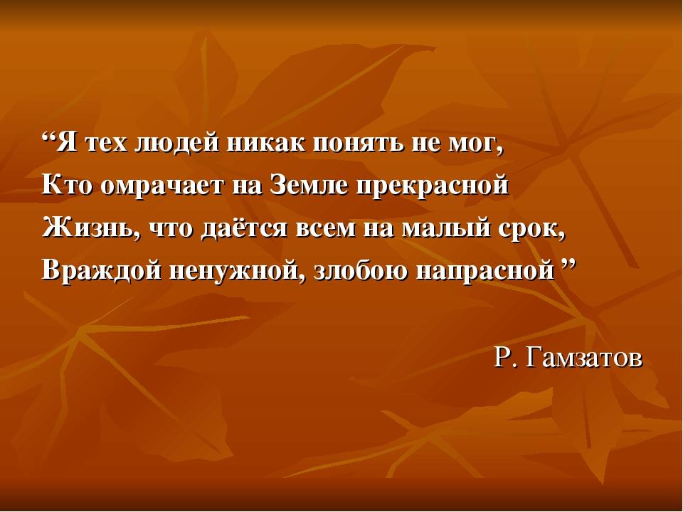 """""""Я тех людей никак понять не мог, Кто омрачает на Земле прекрасной Жизнь, что даётся всем на малый срок, Враждой ненужной, злобою напрасной """" Р. Га..."""