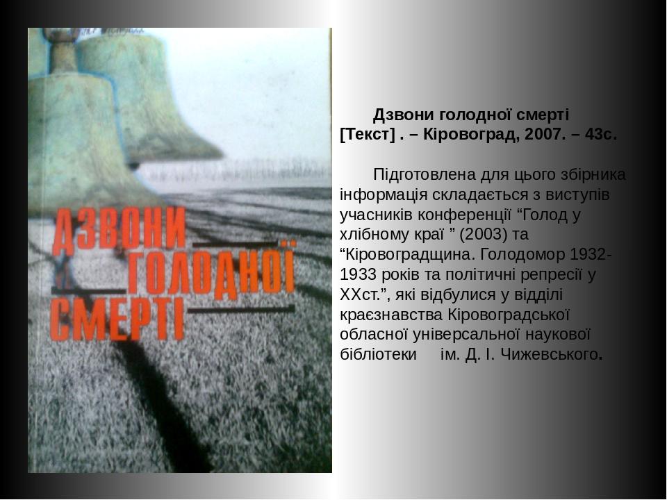 Дзвони голодної смерті [Текст] . – Кіровоград, 2007. – 43с. Підготовлена для цього збірника інформація складається з виступів учасників конференції...