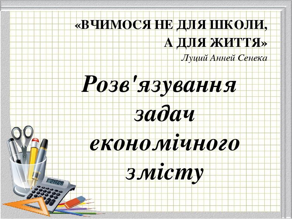 «ВЧИМОСЯ НЕ ДЛЯ ШКОЛИ, А ДЛЯ ЖИТТЯ» Луций Анней Сенека Розв'язування задач економічного змісту