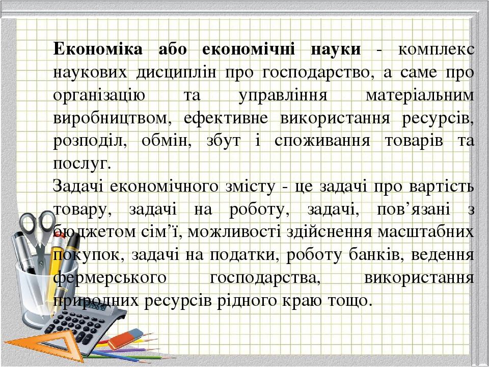 Економіка або економічні науки - комплекс наукових дисциплін про господарство, а саме про організацію та управління матеріальним виробництвом, ефек...