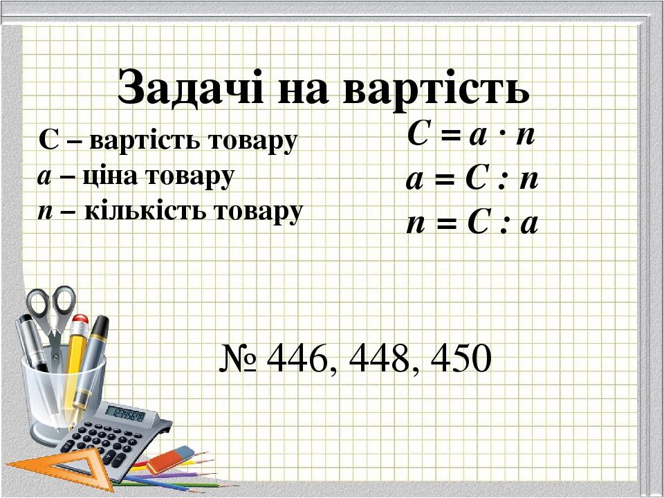 Задачі на вартість С – вартість товару а – ціна товару п – кількість товару С = а · п а = С : п п = С : а № 446, 448, 450