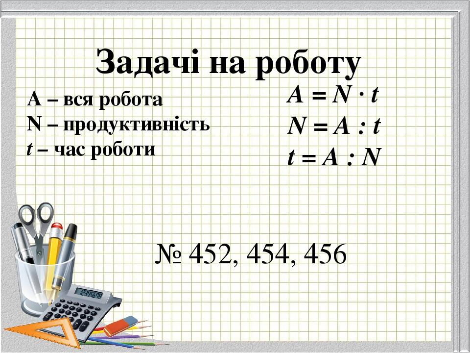 Задачі на роботу А – вся робота N – продуктивність t – час роботи А = N · t N = A : t t = A : N № 452, 454, 456