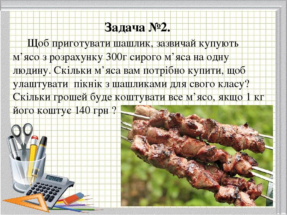 Задача №2.  Щоб приготувати шашлик, зазвичай купують м'ясо з розрахунку 300г сирого м'яса на одну людину. Скільки м'яса вам потрібно купити, щоб у...