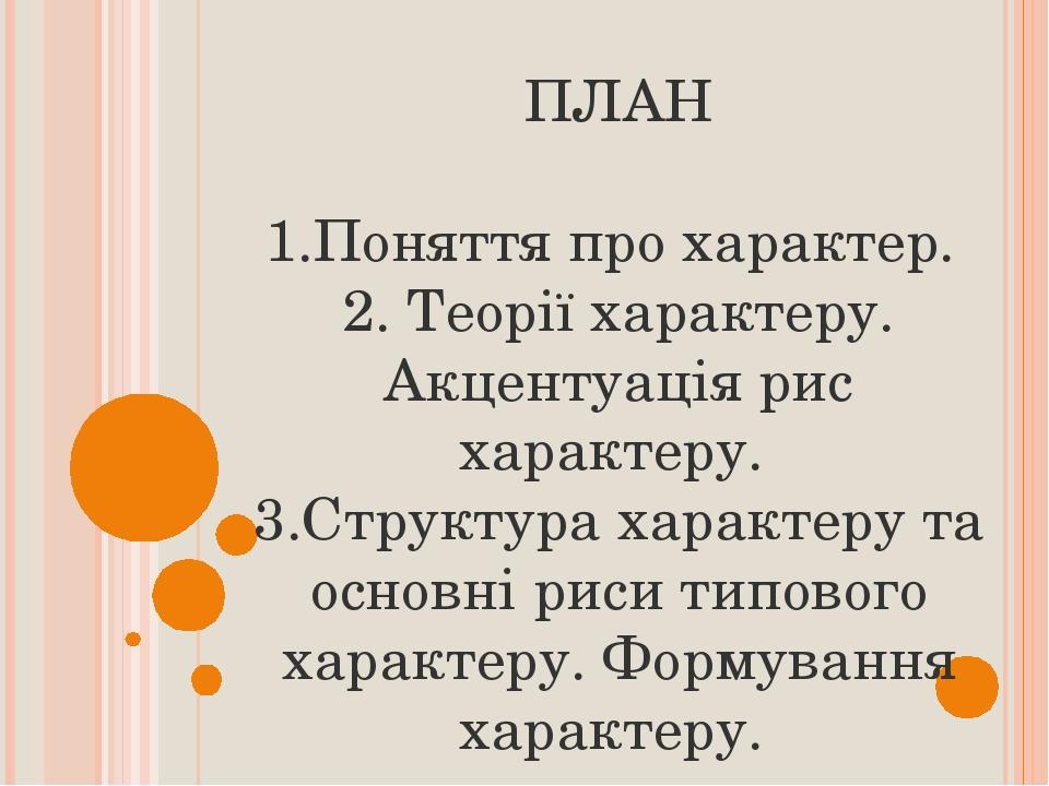 ПЛАН 1.Поняття про характер. 2. Теорії характеру. Акцентуація рис характеру. 3.Структура характеру та основні риси типового характеру. Формування х...