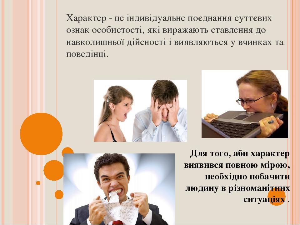 Характер - це індивідуальне поєднання суттєвих ознак особистості, які виражають ставлення до навколишньої дійсності і виявляються у вчинках та пове...