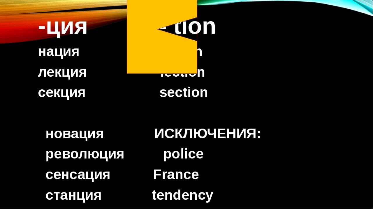 -ция - tion нация nation лекция lection cекция section новация ИСКЛЮЧЕНИЯ: революция police сенсация France станция tendency