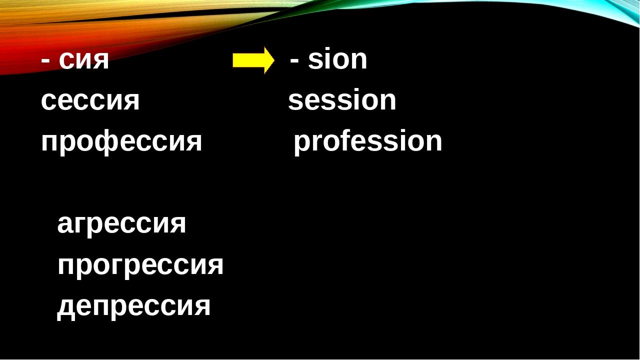 - сия - sion cессия session профессия profession агрессия прогрессия депрессия