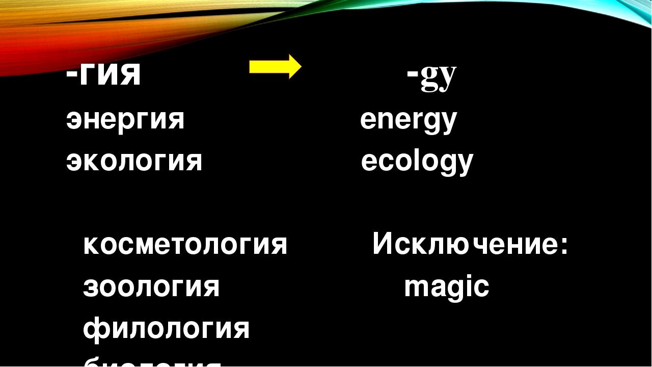 -гия -gy энергия energy экология ecology косметология Исключение: зоология magic филология биология