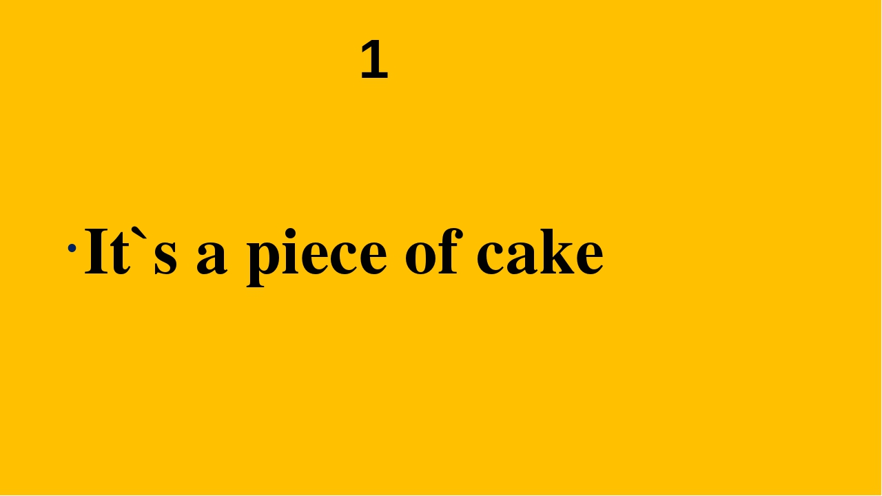 1 It`s a piece of cake