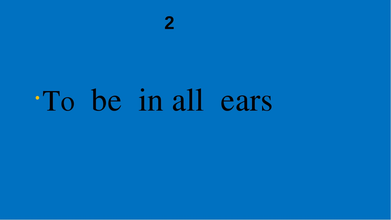 2 To be in all ears