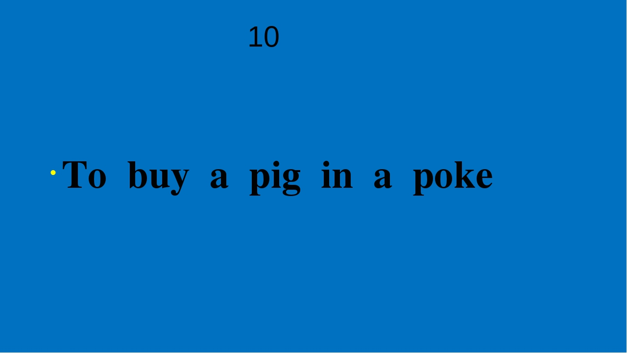 10 To buy a pig in a poke